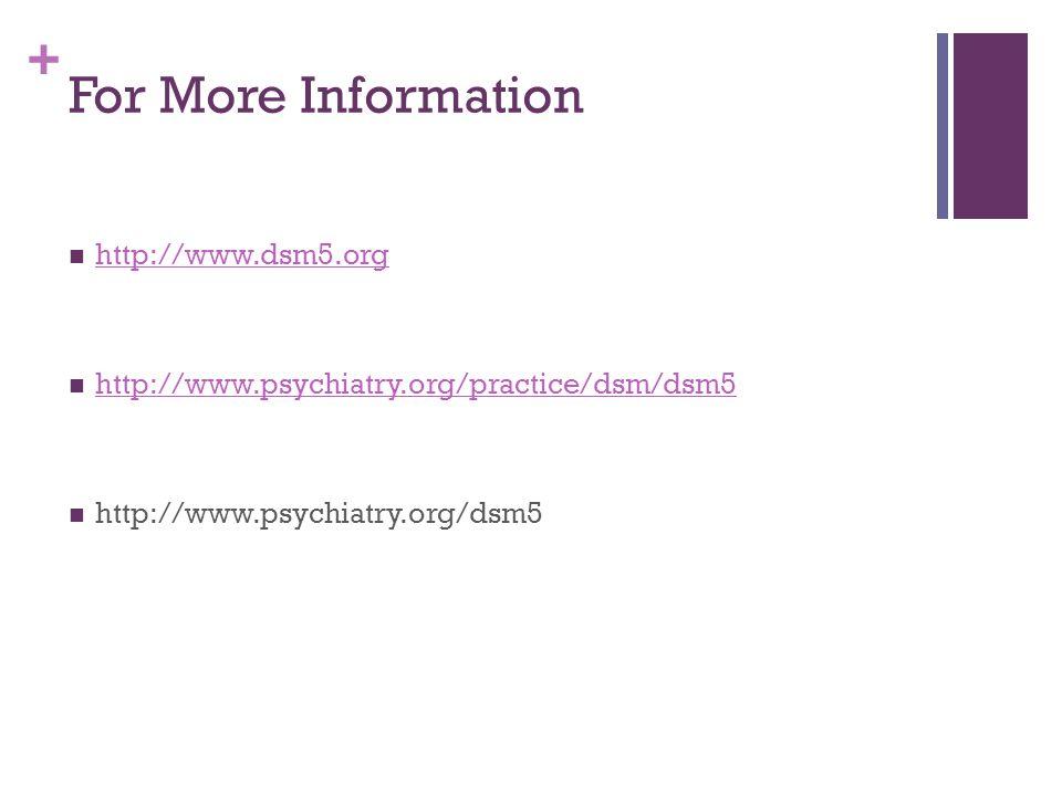 + For More Information http://www.dsm5.org http://www.psychiatry.org/practice/dsm/dsm5 http://www.psychiatry.org/dsm5