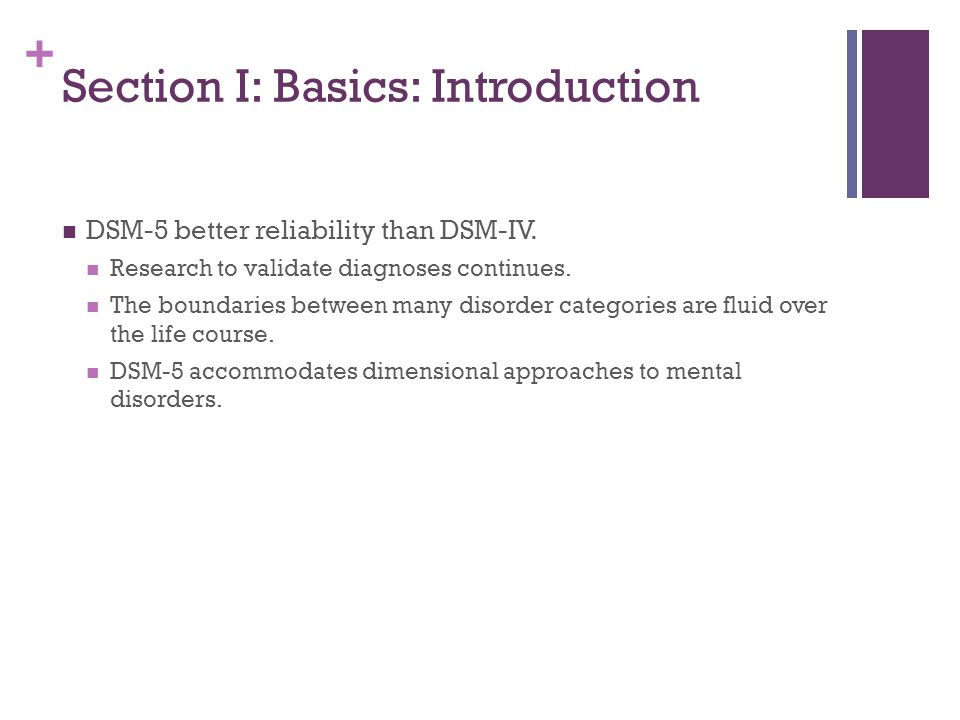 + Section I: Basics: Introduction DSM-5 better reliability than DSM-IV. Research to validate diagnoses continues. The boundaries between many disorder