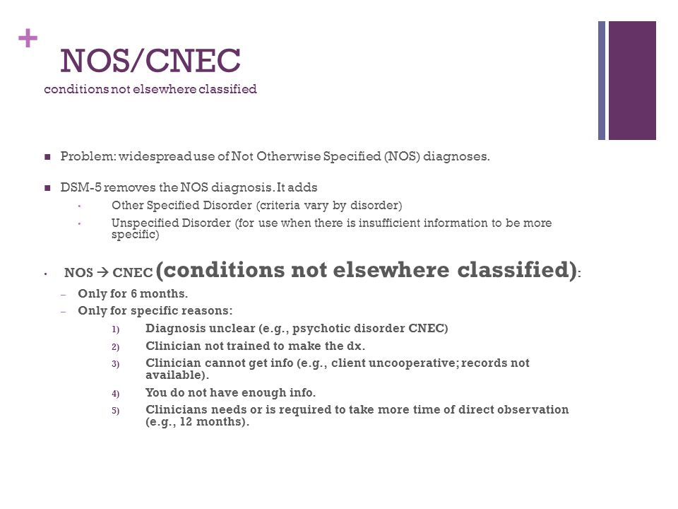 + NOS/CNEC conditions not elsewhere classified Problem: widespread use of Not Otherwise Specified (NOS) diagnoses. DSM-5 removes the NOS diagnosis. It