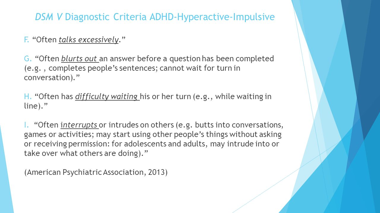 "DSM V Diagnostic Criteria ADHD-Hyperactive-Impulsive F. ""Often talks excessively."" G. ""Often blurts out an answer before a question has been completed"