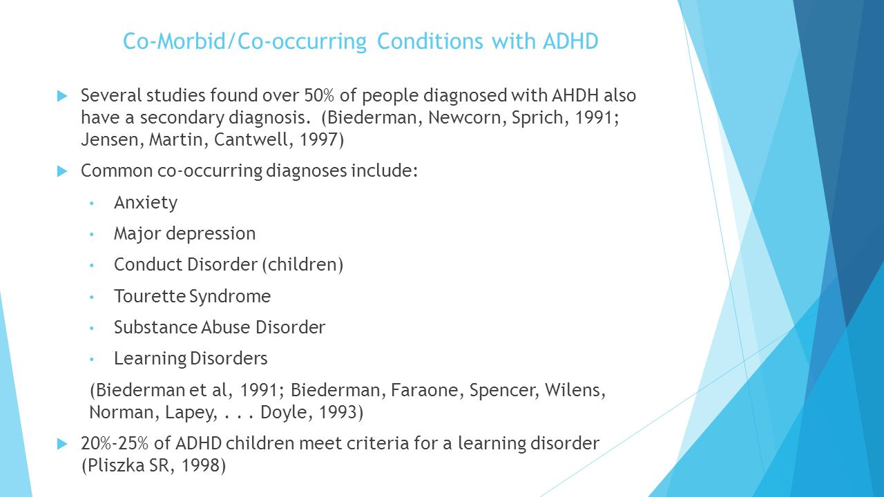 Co-Morbid/Co-occurring Conditions with ADHD  Several studies found over 50% of people diagnosed with AHDH also have a secondary diagnosis. (Biederman