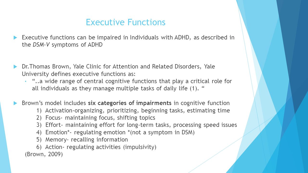Executive Functions  Executive functions can be impaired in Individuals with ADHD, as described in the DSM-V symptoms of ADHD  Dr.Thomas Brown, Yale