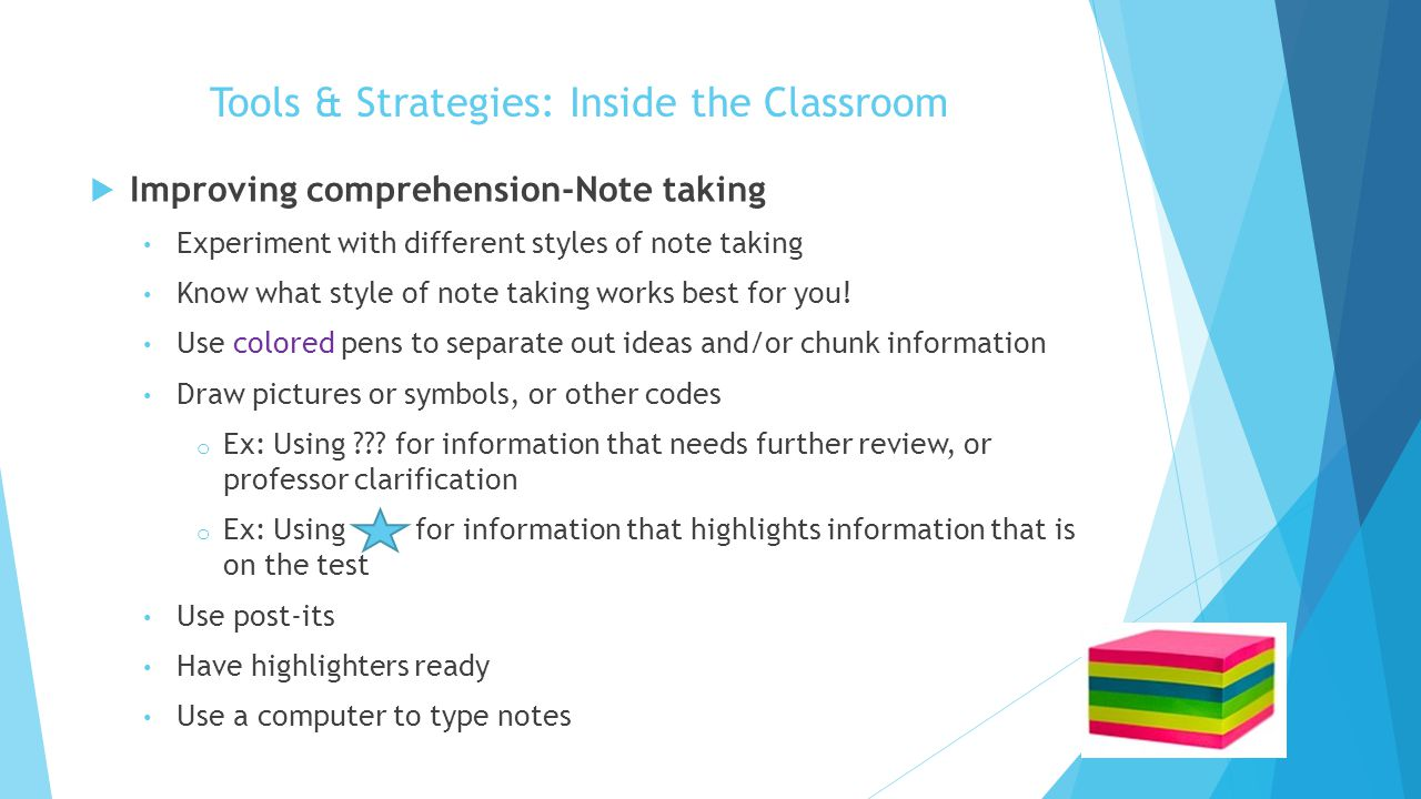 Tools & Strategies: Inside the Classroom  Improving comprehension-Note taking Experiment with different styles of note taking Know what style of note