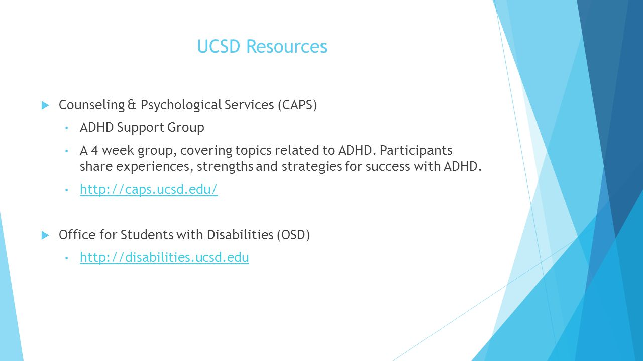 UCSD Resources  Counseling & Psychological Services (CAPS) ADHD Support Group A 4 week group, covering topics related to ADHD. Participants share exp