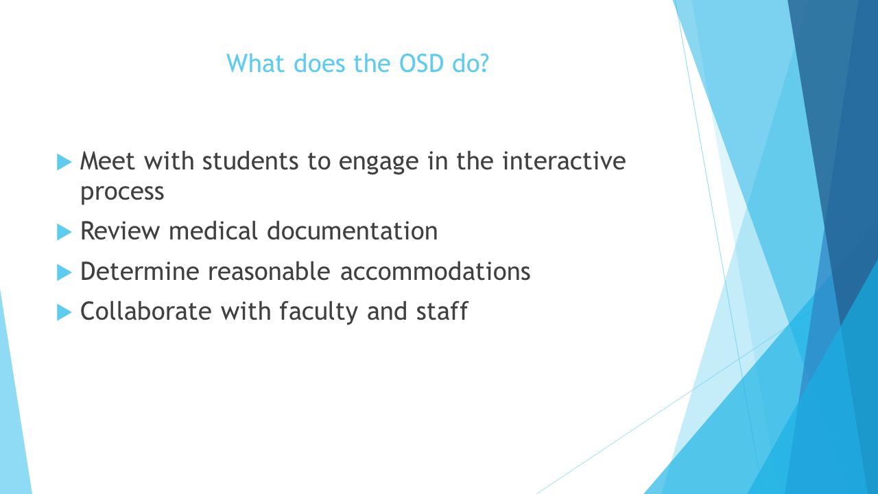 What does the OSD do?  Meet with students to engage in the interactive process  Review medical documentation  Determine reasonable accommodations 
