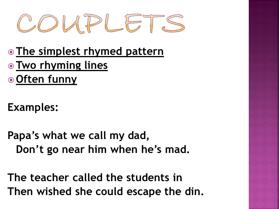  The simplest rhymed pattern  Two rhyming lines  Often funny Examples: Papa's what we call my dad, Don't go near him when he's mad. The teacher cal