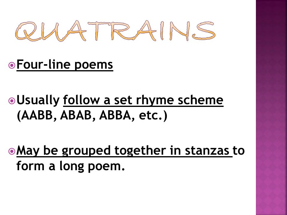  Four-line poems  Usually follow a set rhyme scheme (AABB, ABAB, ABBA, etc.)  May be grouped together in stanzas to form a long poem.