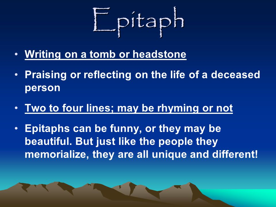 Epitaph Writing on a tomb or headstone Praising or reflecting on the life of a deceased person Two to four lines; may be rhyming or not Epitaphs can be funny, or they may be beautiful.
