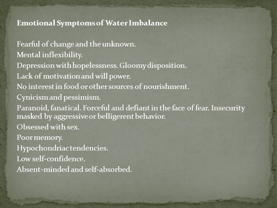 Emotional Symptoms of Water Imbalance Fearful of change and the unknown.