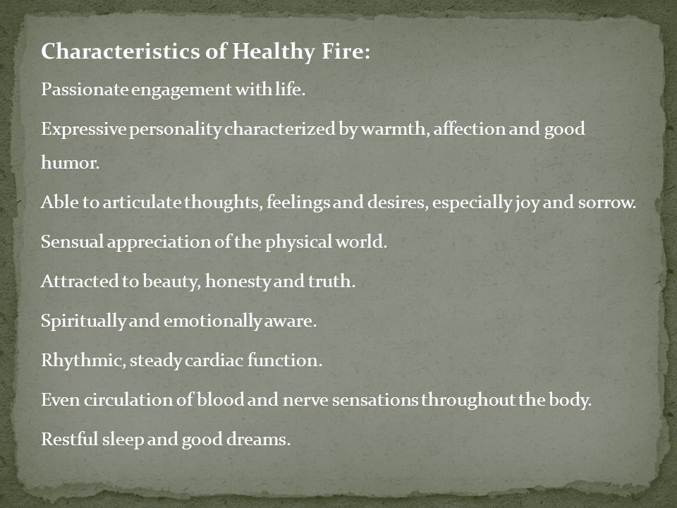 Physical Symptoms of Fire Imbalance Cardio-vascular problems such as heart palpitations, arrhythmia, angina, heart weakness, high or low blood pressure, and poor circulation.