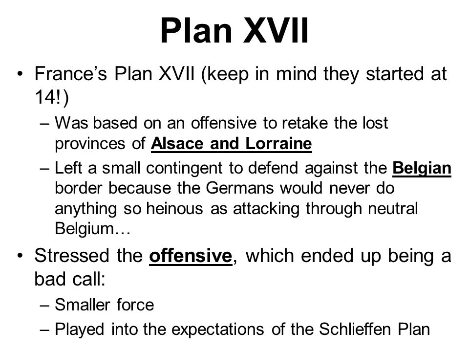 Plan XVII France's Plan XVII (keep in mind they started at 14!) –Was based on an offensive to retake the lost provinces of Alsace and Lorraine –Left a small contingent to defend against the Belgian border because the Germans would never do anything so heinous as attacking through neutral Belgium… Stressed the offensive, which ended up being a bad call: –Smaller force –Played into the expectations of the Schlieffen Plan