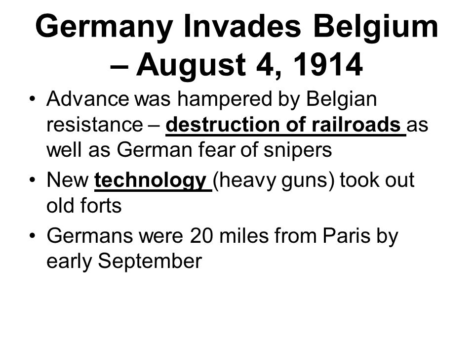 Germany Invades Belgium – August 4, 1914 Advance was hampered by Belgian resistance – destruction of railroads as well as German fear of snipers New technology (heavy guns) took out old forts Germans were 20 miles from Paris by early September