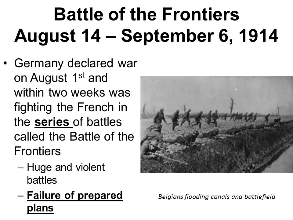 Battle of the Frontiers August 14 – September 6, 1914 Germany declared war on August 1 st and within two weeks was fighting the French in the series o