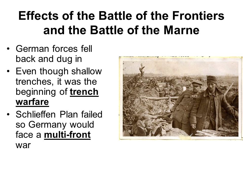 Effects of the Battle of the Frontiers and the Battle of the Marne German forces fell back and dug in Even though shallow trenches, it was the beginning of trench warfare Schlieffen Plan failed so Germany would face a multi-front war