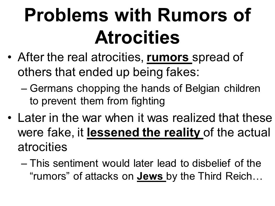 Problems with Rumors of Atrocities After the real atrocities, rumors spread of others that ended up being fakes: –Germans chopping the hands of Belgian children to prevent them from fighting Later in the war when it was realized that these were fake, it lessened the reality of the actual atrocities –This sentiment would later lead to disbelief of the rumors of attacks on Jews by the Third Reich…