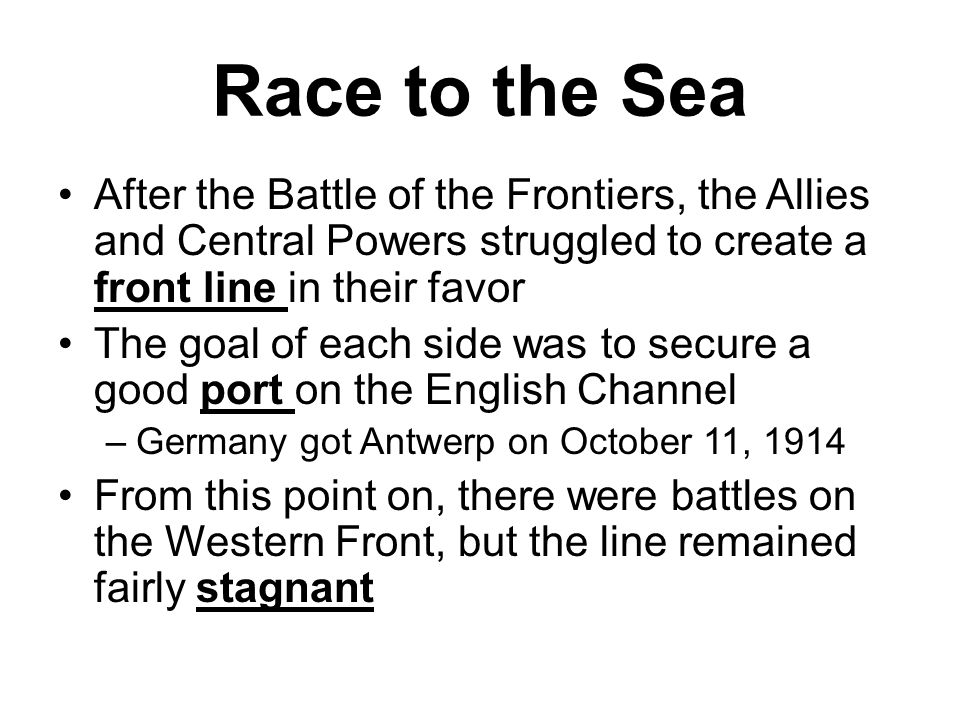 Race to the Sea After the Battle of the Frontiers, the Allies and Central Powers struggled to create a front line in their favor The goal of each side was to secure a good port on the English Channel –Germany got Antwerp on October 11, 1914 From this point on, there were battles on the Western Front, but the line remained fairly stagnant