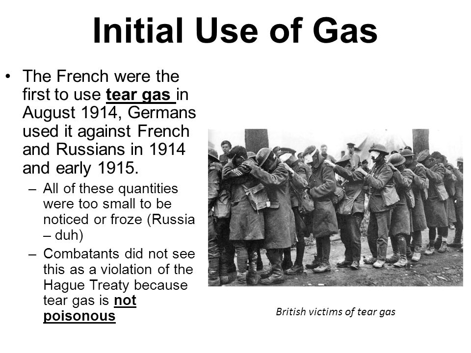 Initial Use of Gas The French were the first to use tear gas in August 1914, Germans used it against French and Russians in 1914 and early 1915. –All