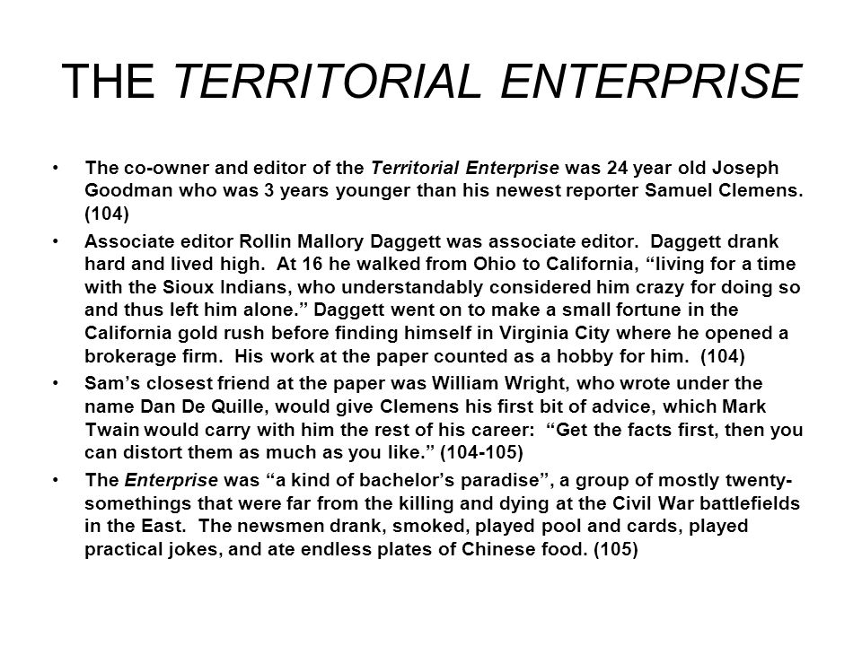 THE TERRITORIAL ENTERPRISE The co-owner and editor of the Territorial Enterprise was 24 year old Joseph Goodman who was 3 years younger than his newest reporter Samuel Clemens.