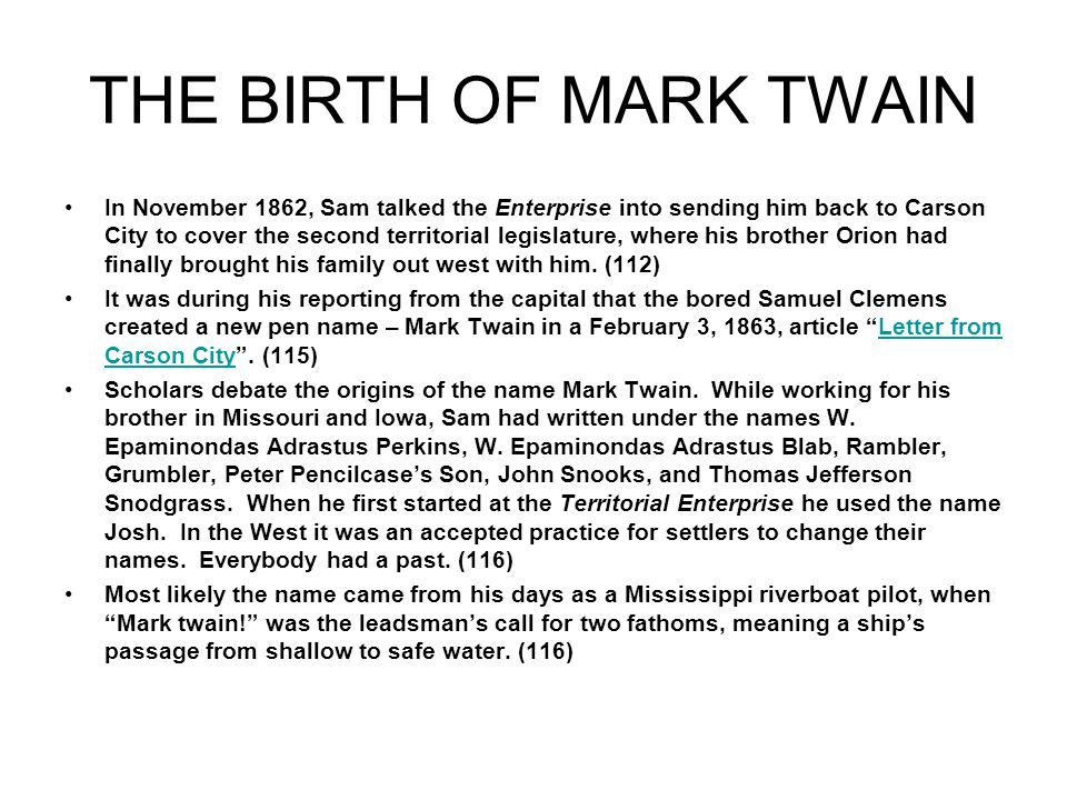 THE BIRTH OF MARK TWAIN In November 1862, Sam talked the Enterprise into sending him back to Carson City to cover the second territorial legislature, where his brother Orion had finally brought his family out west with him.