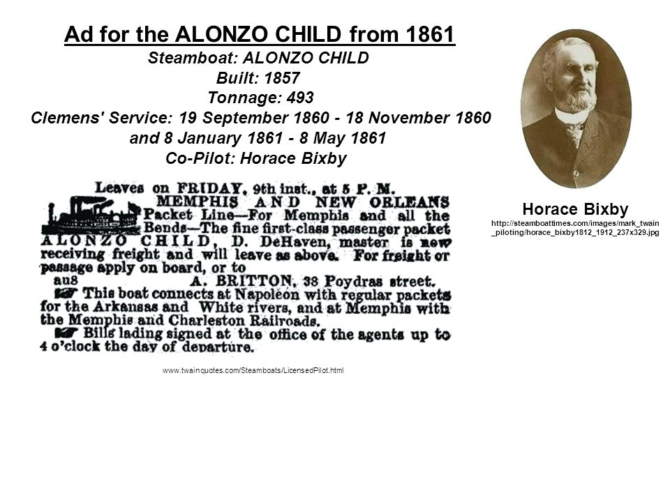 Ad for the ALONZO CHILD from 1861 Steamboat: ALONZO CHILD Built: 1857 Tonnage: 493 Clemens Service: 19 September 1860 - 18 November 1860 and 8 January 1861 - 8 May 1861 Co-Pilot: Horace Bixby www.twainquotes.com/Steamboats/LicensedPilot.html Horace Bixby http://steamboattimes.com/images/mark_twain _piloting/horace_bixby1812_1912_237x329.jpg