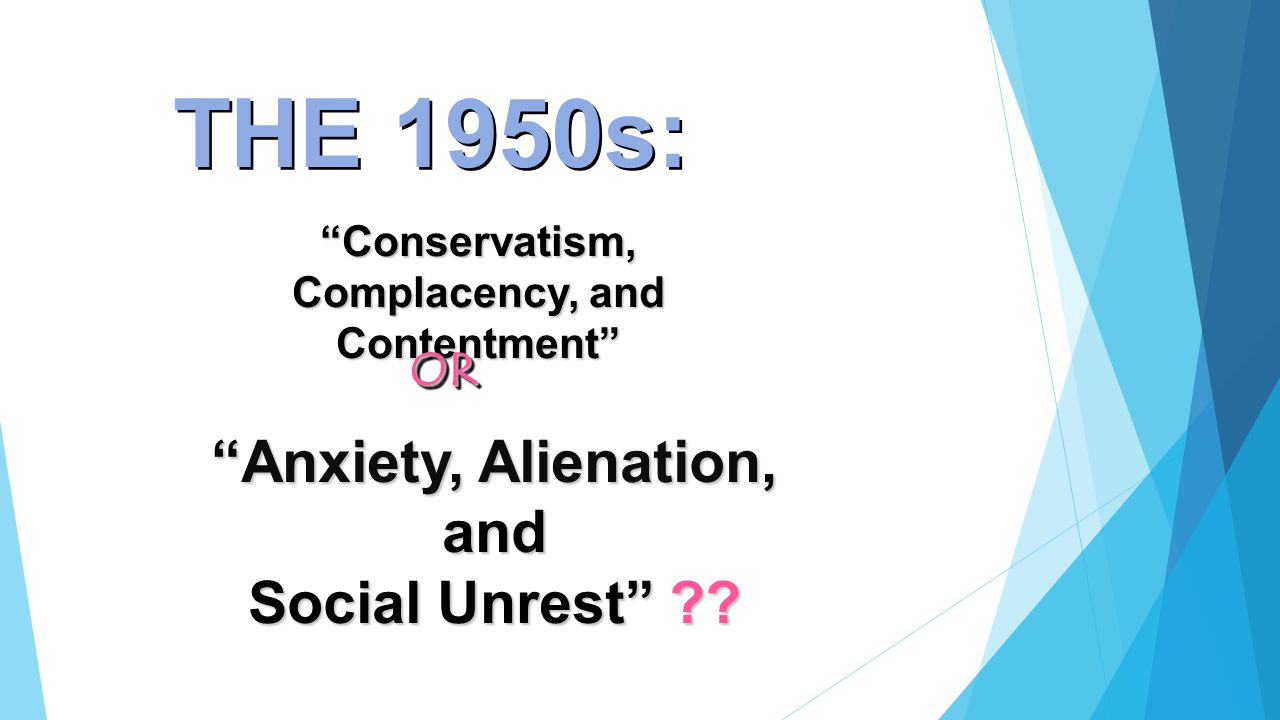 "THE 1950s: ""Anxiety, Alienation, and Social Unrest"" ?? ""Conservatism, Complacency, and Contentment"" OROR"