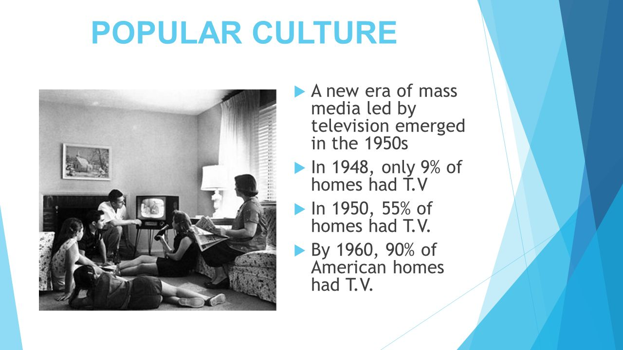 POPULAR CULTURE  A new era of mass media led by television emerged in the 1950s  In 1948, only 9% of homes had T.V  In 1950, 55% of homes had T.V.