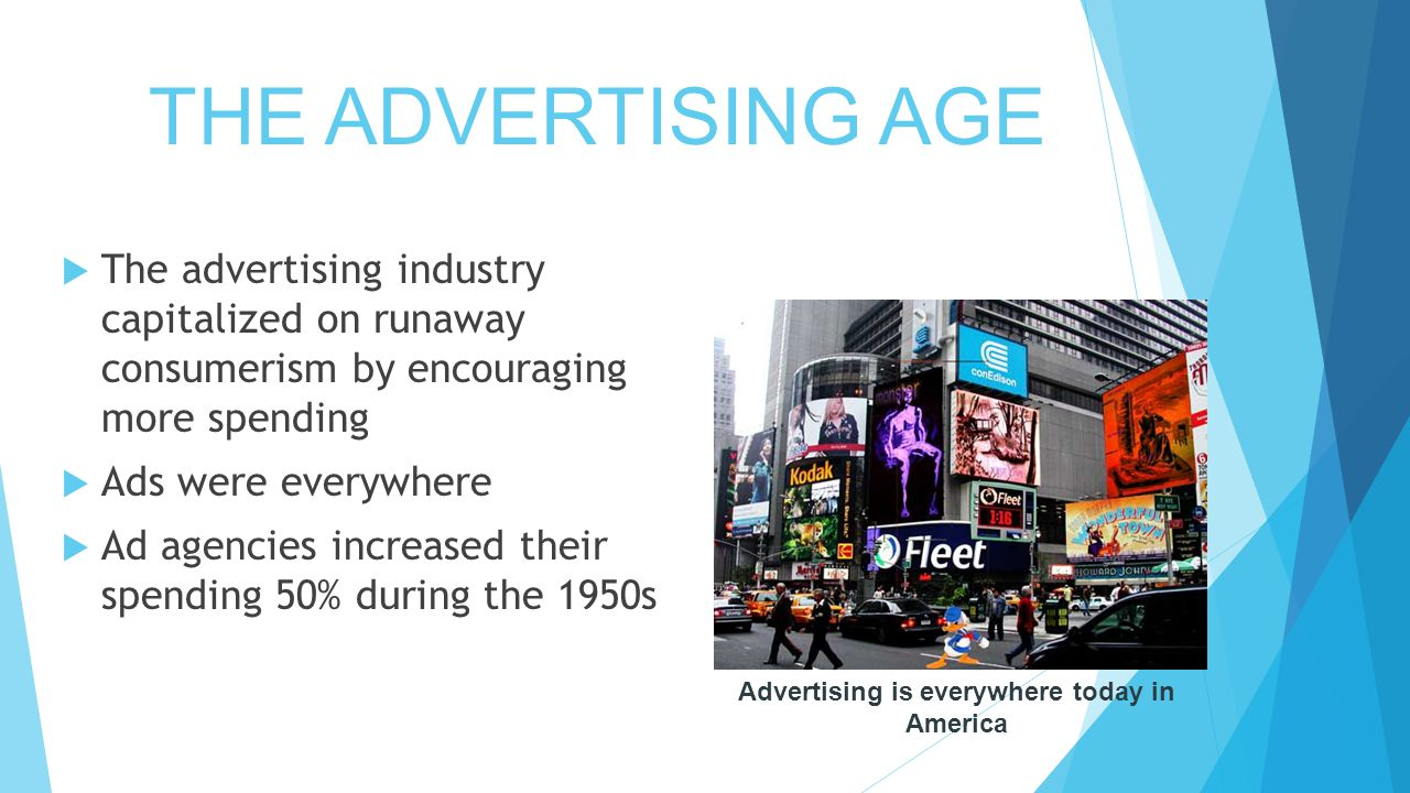 THE ADVERTISING AGE  The advertising industry capitalized on runaway consumerism by encouraging more spending  Ads were everywhere  Ad agencies increased their spending 50% during the 1950s Advertising is everywhere today in America