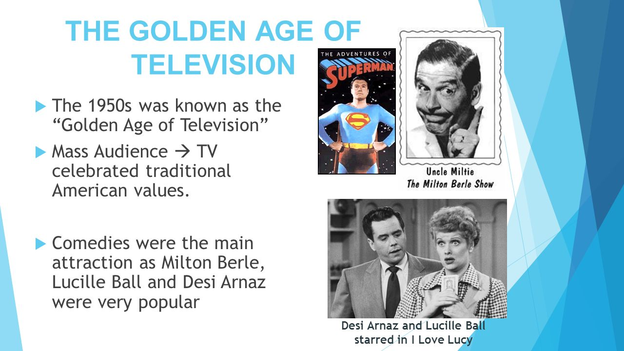 "THE GOLDEN AGE OF TELEVISION  The 1950s was known as the ""Golden Age of Television""  Mass Audience  TV celebrated traditional American values.  Co"