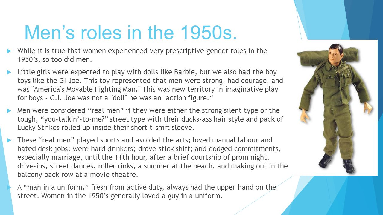 Men's roles in the 1950s.  While it is true that women experienced very prescriptive gender roles in the 1950's, so too did men.  Little girls were