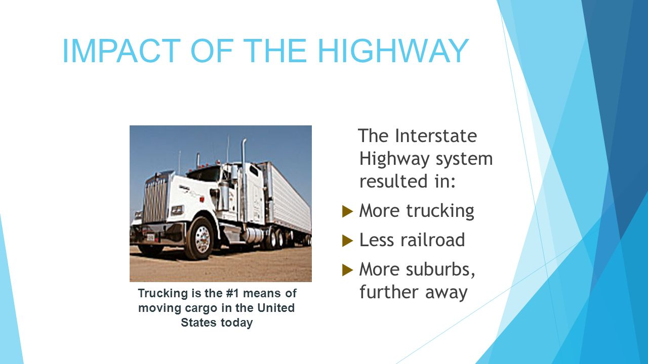 IMPACT OF THE HIGHWAY The Interstate Highway system resulted in:  More trucking  Less railroad  More suburbs, further away Trucking is the #1 means of moving cargo in the United States today