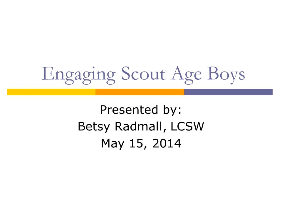 Engaging Scout Age Boys Presented by: Betsy Radmall, LCSW May 15, 2014