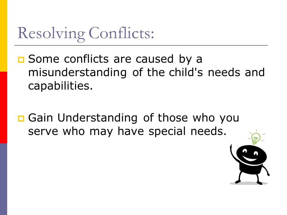 Resolving Conflicts:  Some conflicts are caused by a misunderstanding of the child s needs and capabilities.