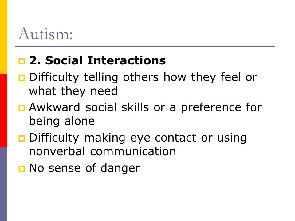 Autism:  2. Social Interactions  Difficulty telling others how they feel or what they need  Awkward social skills or a preference for being alone 