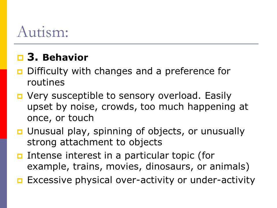 Autism:  3. Behavior  Difficulty with changes and a preference for routines  Very susceptible to sensory overload. Easily upset by noise, crowds, t