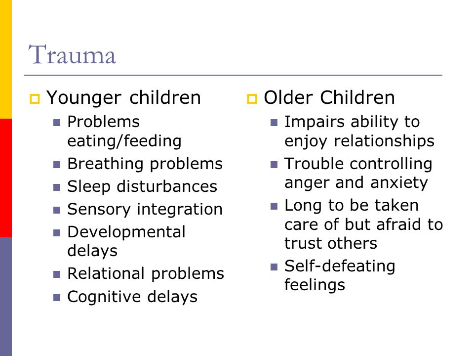 Trauma  Younger children Problems eating/feeding Breathing problems Sleep disturbances Sensory integration Developmental delays Relational problems Cognitive delays  Older Children Impairs ability to enjoy relationships Trouble controlling anger and anxiety Long to be taken care of but afraid to trust others Self-defeating feelings