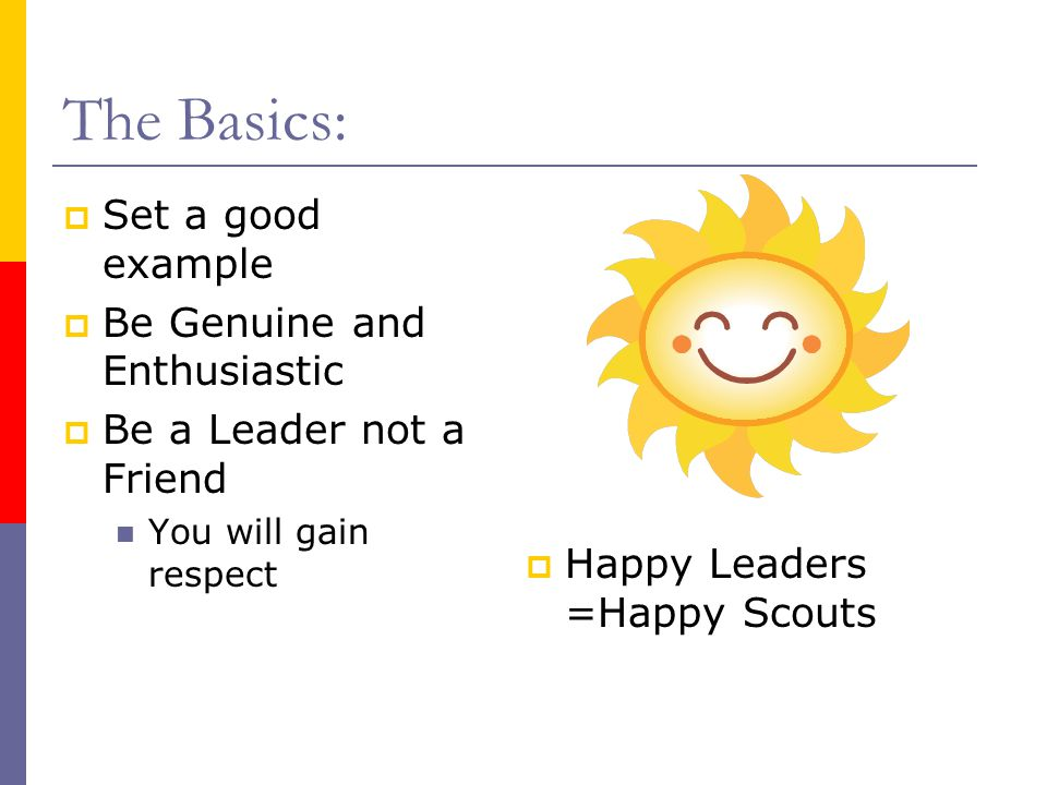 The Basics:  Set a good example  Be Genuine and Enthusiastic  Be a Leader not a Friend You will gain respect  Happy Leaders =Happy Scouts