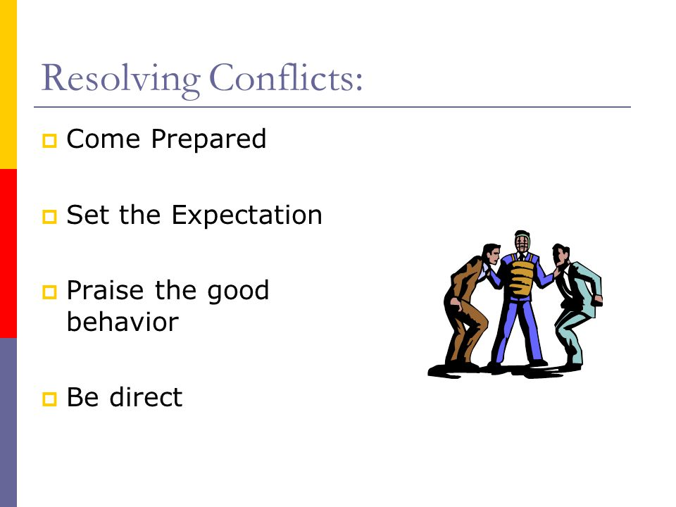 Resolving Conflicts:  Come Prepared  Set the Expectation  Praise the good behavior  Be direct