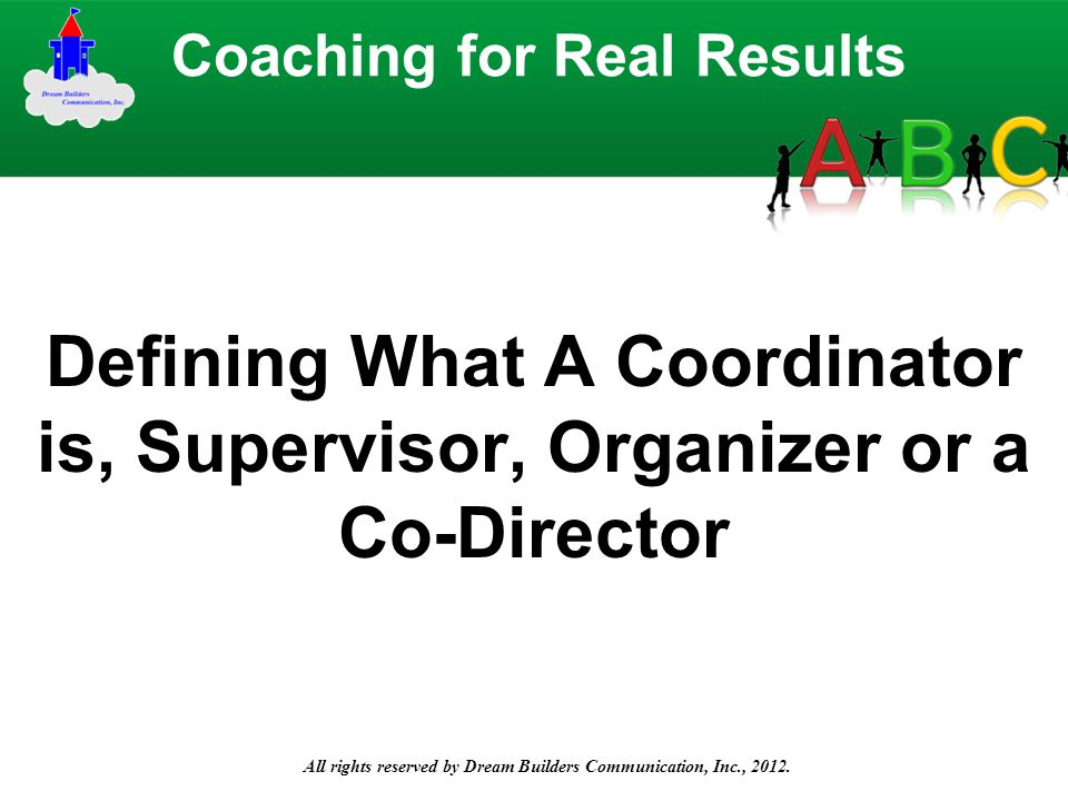 All rights reserved by Dream Builders Communication, Inc., 2012. Defining What A Coordinator is, Supervisor, Organizer or a Co-Director Coaching for R