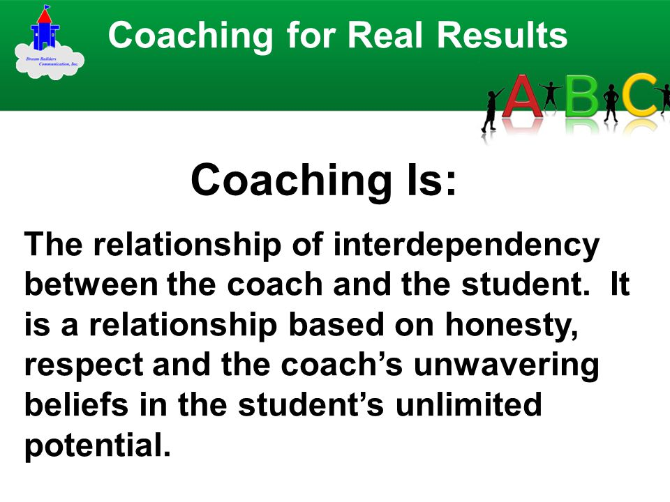 Coaching Is: Coaching for Real Results The relationship of interdependency between the coach and the student. It is a relationship based on honesty, r