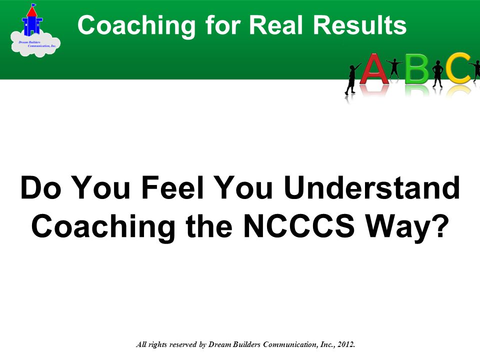 All rights reserved by Dream Builders Communication, Inc., 2012. Do You Feel You Understand Coaching the NCCCS Way? Coaching for Real Results