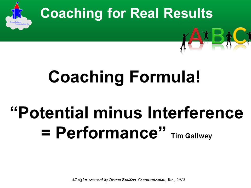 "All rights reserved by Dream Builders Communication, Inc., 2012. Coaching Formula! Coaching for Real Results ""Potential minus Interference = Performan"