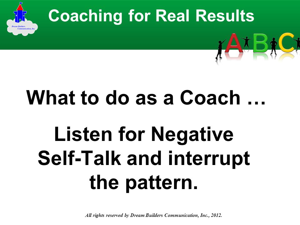 All rights reserved by Dream Builders Communication, Inc., 2012. Listen for Negative Self-Talk and interrupt the pattern. Coaching for Real Results Wh