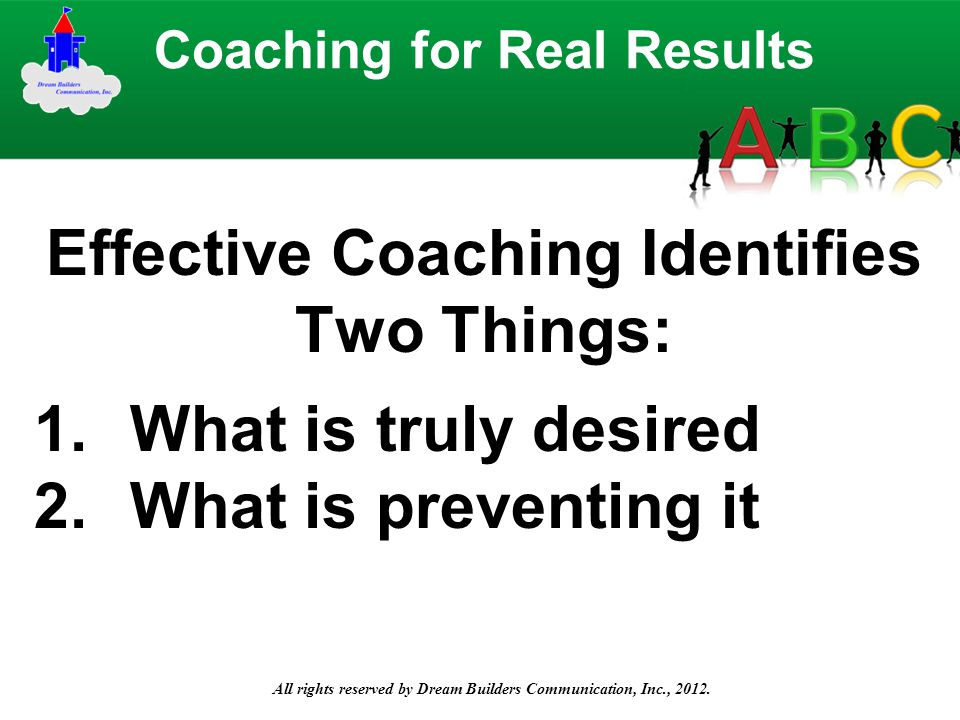 All rights reserved by Dream Builders Communication, Inc., 2012. Effective Coaching Identifies Two Things: Coaching for Real Results 1.What is truly d