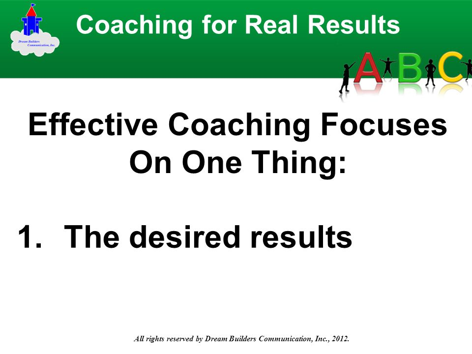 All rights reserved by Dream Builders Communication, Inc., 2012. Effective Coaching Focuses On One Thing: Coaching for Real Results 1.The desired resu
