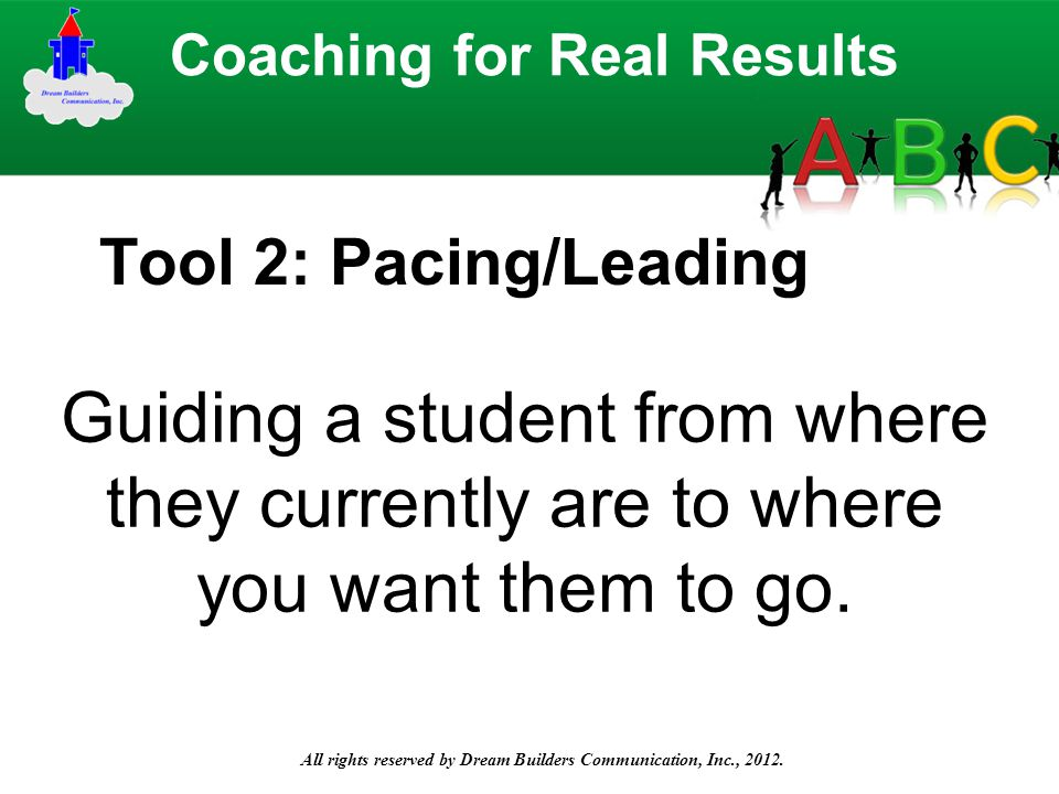 Tool 2: Pacing/Leading Guiding a student from where they currently are to where you want them to go. All rights reserved by Dream Builders Communicati