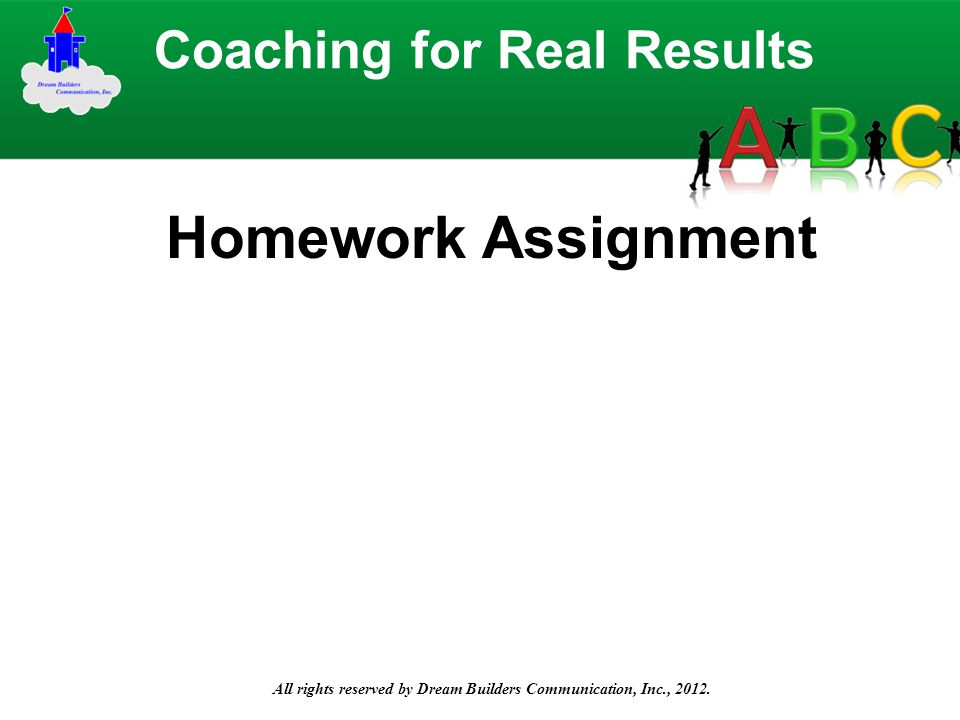 All rights reserved by Dream Builders Communication, Inc., 2012. Coaching for Real Results Homework Assignment