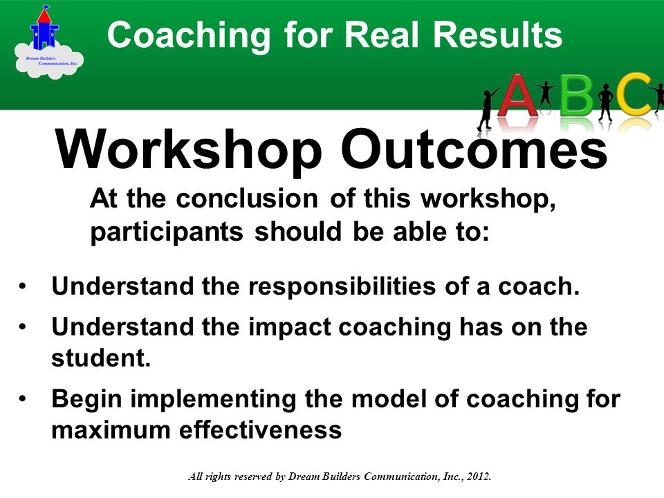 All rights reserved by Dream Builders Communication, Inc., 2012. At the conclusion of this workshop, participants should be able to: Coaching for Real