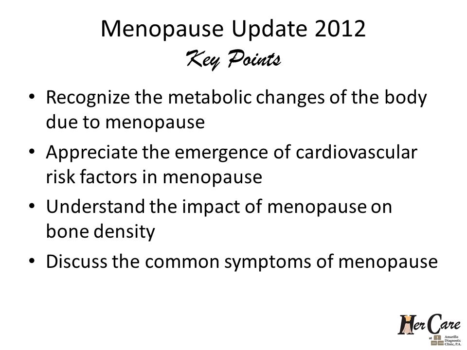 Menopause Update 2012 Key Points Recognize the metabolic changes of the body due to menopause Appreciate the emergence of cardiovascular risk factors in menopause Understand the impact of menopause on bone density Discuss the common symptoms of menopause