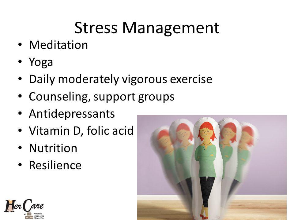 Stress Management Meditation Yoga Daily moderately vigorous exercise Counseling, support groups Antidepressants Vitamin D, folic acid Nutrition Resili
