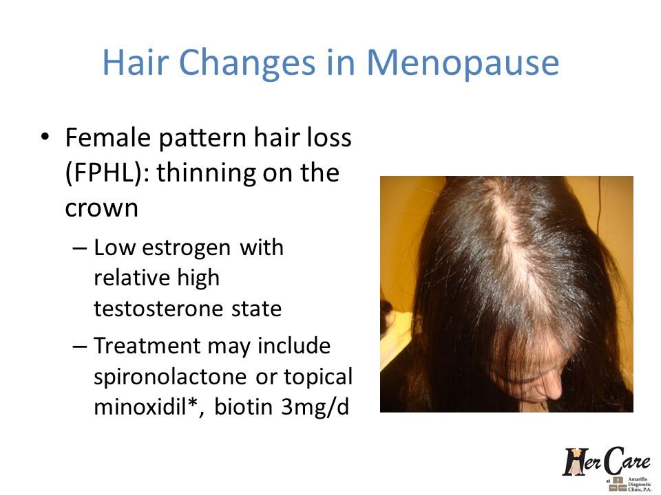 Hair Changes in Menopause Female pattern hair loss (FPHL): thinning on the crown – Low estrogen with relative high testosterone state – Treatment may include spironolactone or topical minoxidil*, biotin 3mg/d